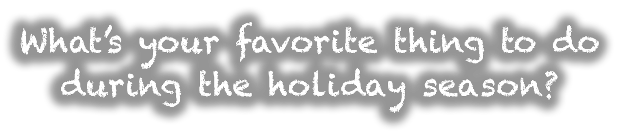 What's your favorite thing to do during the holiday season?
